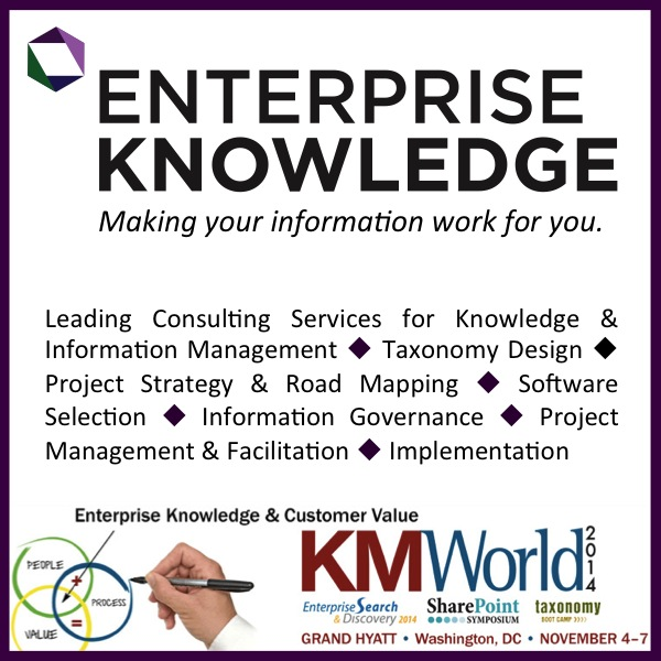 Enterprise Knowledge will be Platinum Sponsors at KMWorld. Leading Consulting Services for Knowledge & Information Management, Taxonomy Design, Project Strategy & Road Mapping, Software Selection, Information Governance, Project Management & Facilitation, Implementation