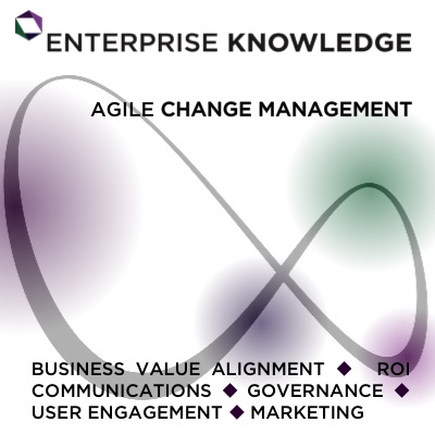 Enterprise Knowledge - Agile Change Management - Business Value Alignment, Communications, Governance, User Engagement, Marketing