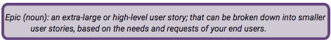 Epic (noun): an extra-large or high-level user story; that can be broken down into smaller user stories, based on the needs and requests of your end users.