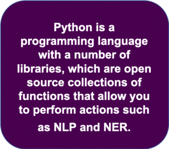 Python is a programming language with a number of libraries which are open source collections of functions that allow you to perform actions such as NLP and NER