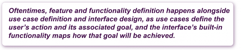 Oftentimes, feature and functionality definition happens alongside use case definition and interface design, as use cases define the user's action and its associated goal, and the interface's built-in functionality maps how that goal will be achieved